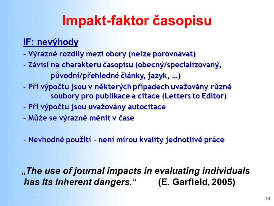 """14 IF: nevýhody - Výrazné rozdíly mezi obory (nelze porovnávat) - Závisí na charakteru časopisu (obecný/specializovaný, původní/přehledné články, jazyk, …) - Při výpočtu jsou v některých případech uvažovány různé soubory pro publikace a citace (Letters to Editor) - Při výpočtu jsou uvažovány autocitace - Může se výrazně měnit v čase - Nevhodné použití - není mírou kvality jednotlivé práce Impakt-faktor časopisu """"The use of journal impacts in evaluating individuals has its inherent dangers. (E."""