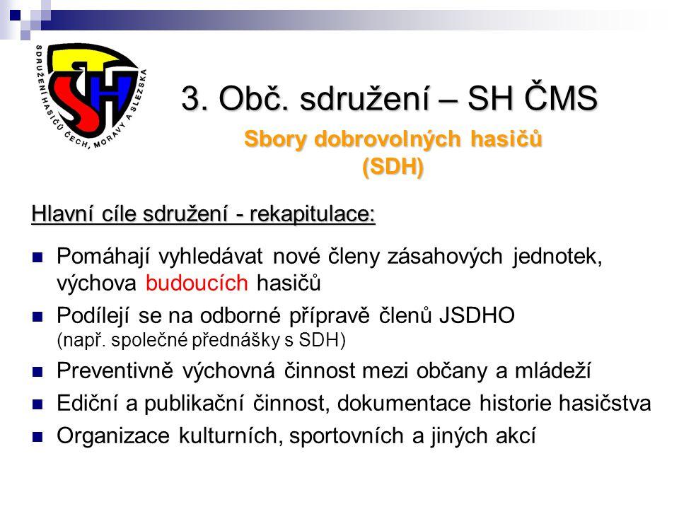 3. Obč. sdružení – SH ČMS Sbory dobrovolných hasičů (SDH) Hlavní cíle sdružení - rekapitulace: Pomáhají vyhledávat nové členy zásahových jednotek, výc