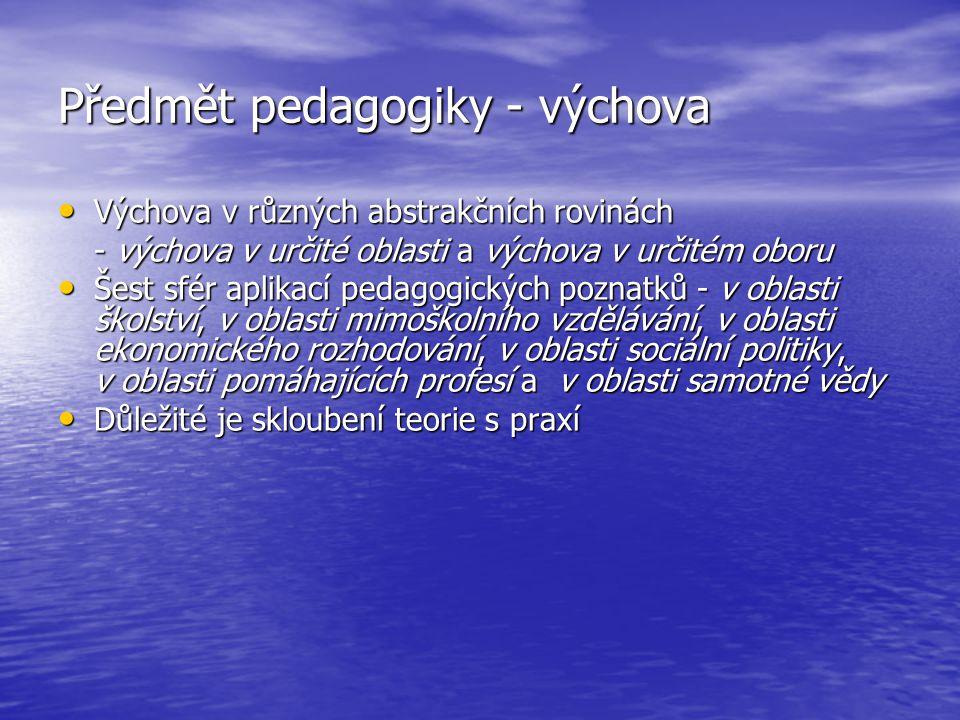 Předmět pedagogiky - výchova Výchova v různých abstrakčních rovinách Výchova v různých abstrakčních rovinách - výchova v určité oblasti a výchova v ur