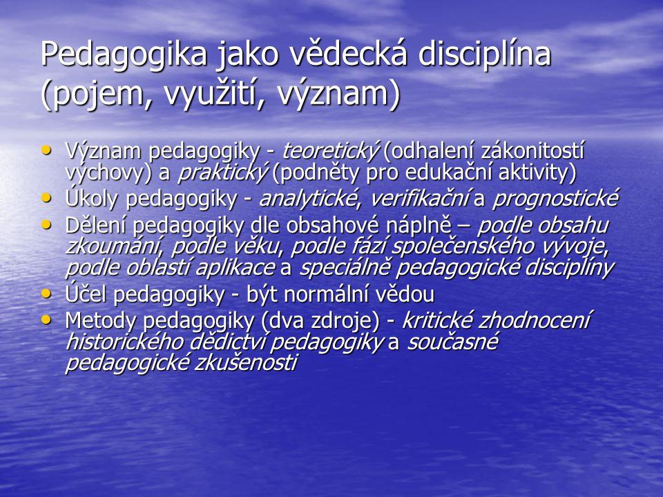 Struktura pedagogiky, vztah k jiným vědám Nutnost rozdělení pedagogiky na dílčí subdisciplíny Nutnost rozdělení pedagogiky na dílčí subdisciplíny Tři hlediska struktury - vývojové, srovnávací a diferenciační Tři hlediska struktury - vývojové, srovnávací a diferenciační Dělení na základní a hraniční disciplíny Dělení na základní a hraniční disciplíny Základní disciplíny - obecná pedagogika, dějiny pedagogiky, didaktika, filosofie výchovy, teorie výchovy, metodologie pedagogiky, speciální pedagogika, sociální pedagogika, pedagogická diagnostika, pedagogická prognostika a teorie řízení školství Hraniční disciplíny - pedagogická psychologie, sociologie vzdělávání a ekonomie vzdělávání