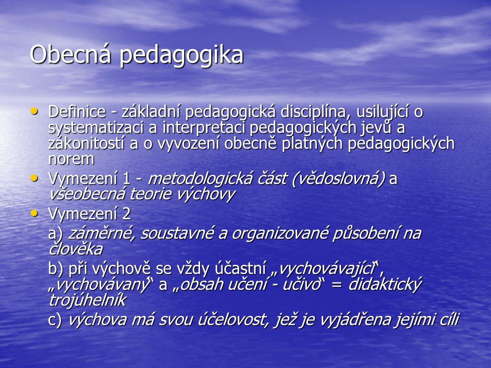 Obecná pedagogika Definice - základní pedagogická disciplína, usilující o systematizaci a interpretaci pedagogických jevů a zákonitostí a o vyvození o