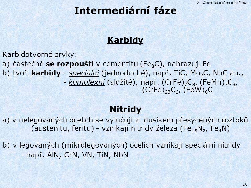 2 – Chemické složení slitin železa 10 Karbidy Karbidotvorné prvky: a) částečně se rozpouští v cementitu (Fe 3 C), nahrazují Fe b) tvoří karbidy - spec