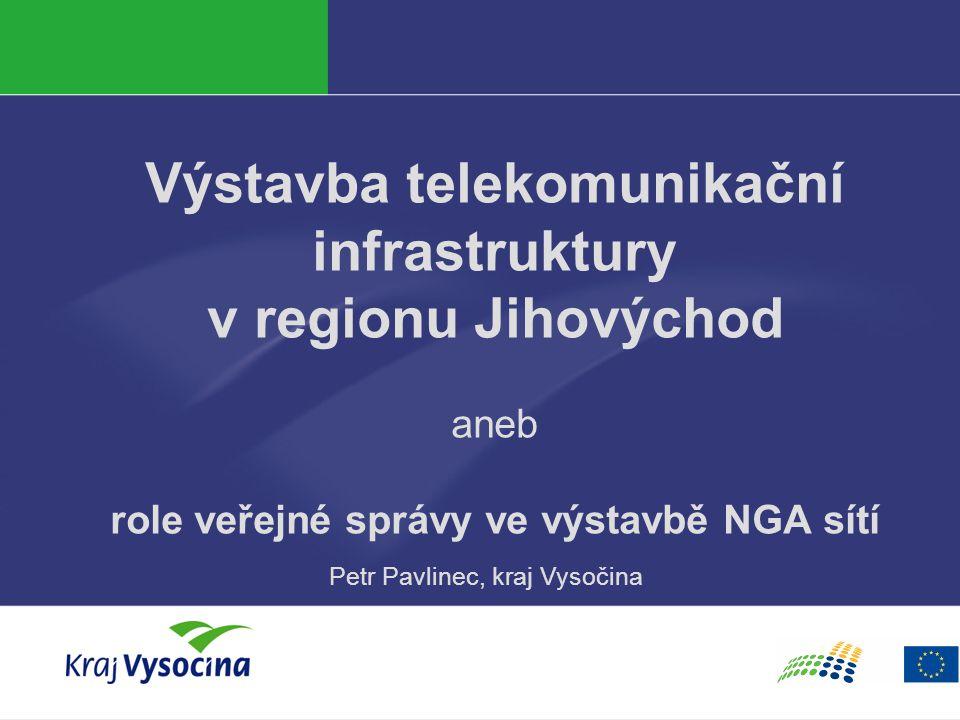 Výstavba telekomunikační infrastruktury v regionu Jihovýchod aneb role veřejné správy ve výstavbě NGA sítí Petr Pavlinec, kraj Vysočina