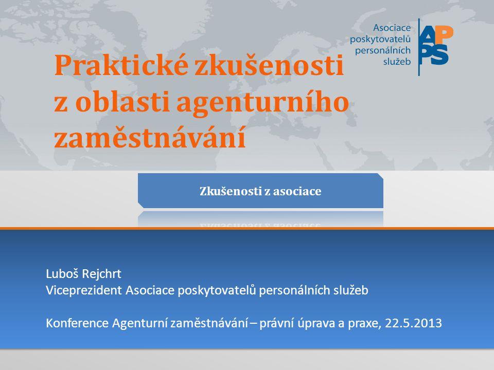 Praktické zkušenosti z oblasti agenturního zaměstnávání Luboš Rejchrt Viceprezident Asociace poskytovatelů personálních služeb Konference Agenturní zaměstnávání – právní úprava a praxe, 22.5.2013