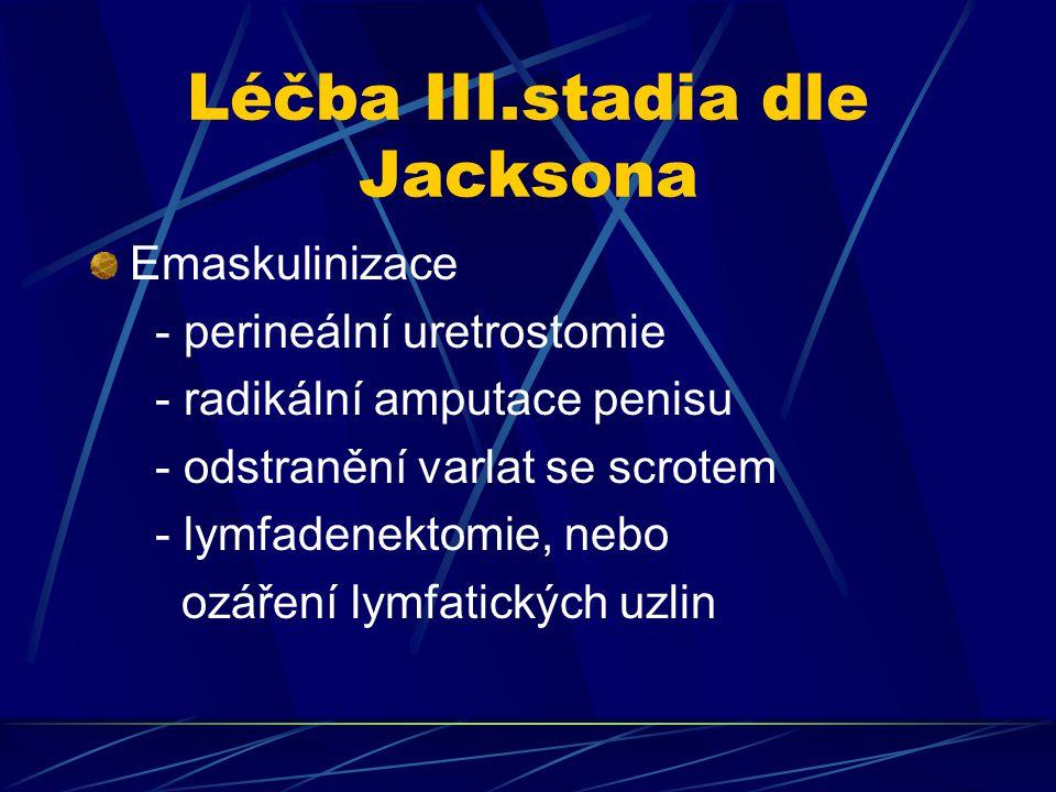Léčba III.stadia dle Jacksona Emaskulinizace - perineální uretrostomie - radikální amputace penisu - odstranění varlat se scrotem - lymfadenektomie, n