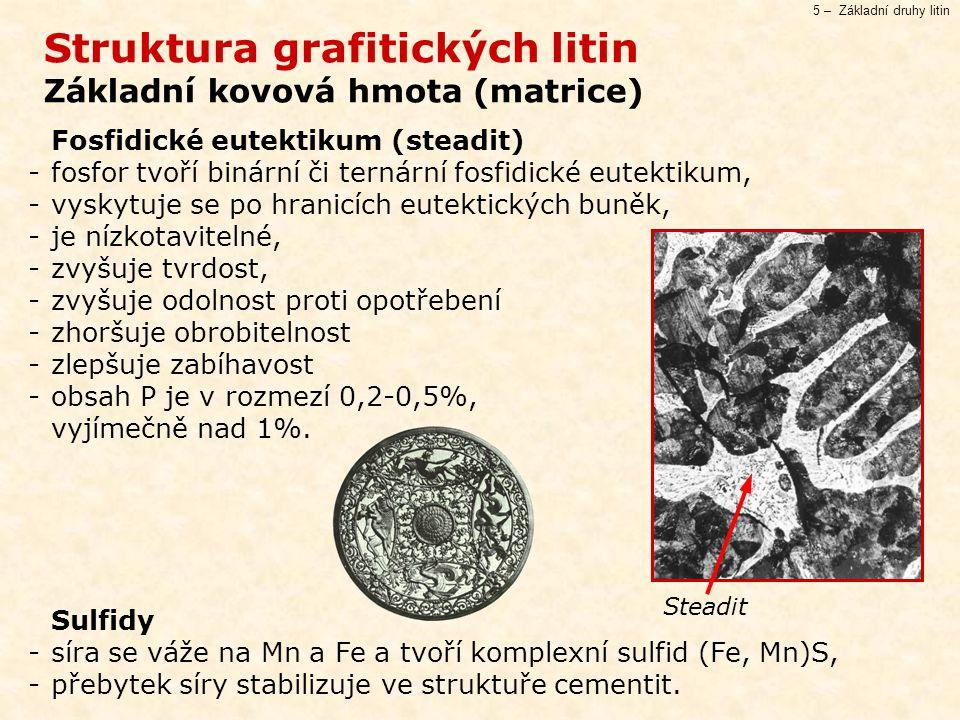 5 – Základní druhy litin Struktura grafitických litin Základní kovová hmota (matrice) Fosfidické eutektikum (steadit) -fosfor tvoří binární či ternární fosfidické eutektikum, -vyskytuje se po hranicích eutektických buněk, -je nízkotavitelné, -zvyšuje tvrdost, -zvyšuje odolnost proti opotřebení -zhoršuje obrobitelnost -zlepšuje zabíhavost -obsah P je v rozmezí 0,2-0,5%, vyjímečně nad 1%.