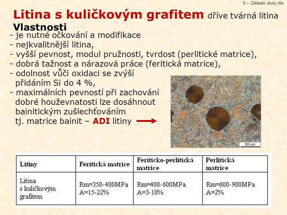 5 – Základní druhy litin Litina s kuličkovým grafitem dříve tvárná litina Vlastnosti - je nutné očkování a modifikace - nejkvalitnější litina, - vyšší pevnost, modul pružnosti, tvrdost (perlitické matrice), - dobrá tažnost a nárazová práce (feritická matrice), - odolnost vůči oxidaci se zvýší přidáním Si do 4 %, - maximálních pevností při zachování dobré houževnatosti lze dosáhnout bainitickým zušlechťováním tj.