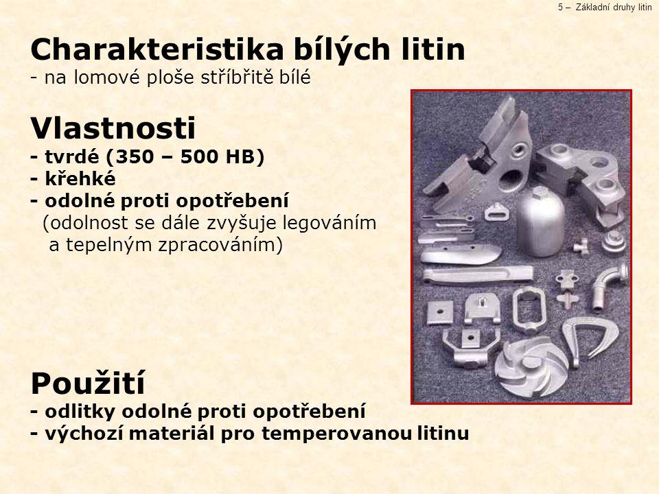 5 – Základní druhy litin Charakteristika bílých litin - na lomové ploše stříbřitě bílé Vlastnosti - tvrdé (350 – 500 HB) - křehké - odolné proti opotřebení (odolnost se dále zvyšuje legováním a tepelným zpracováním) Použití - odlitky odolné proti opotřebení - výchozí materiál pro temperovanou litinu