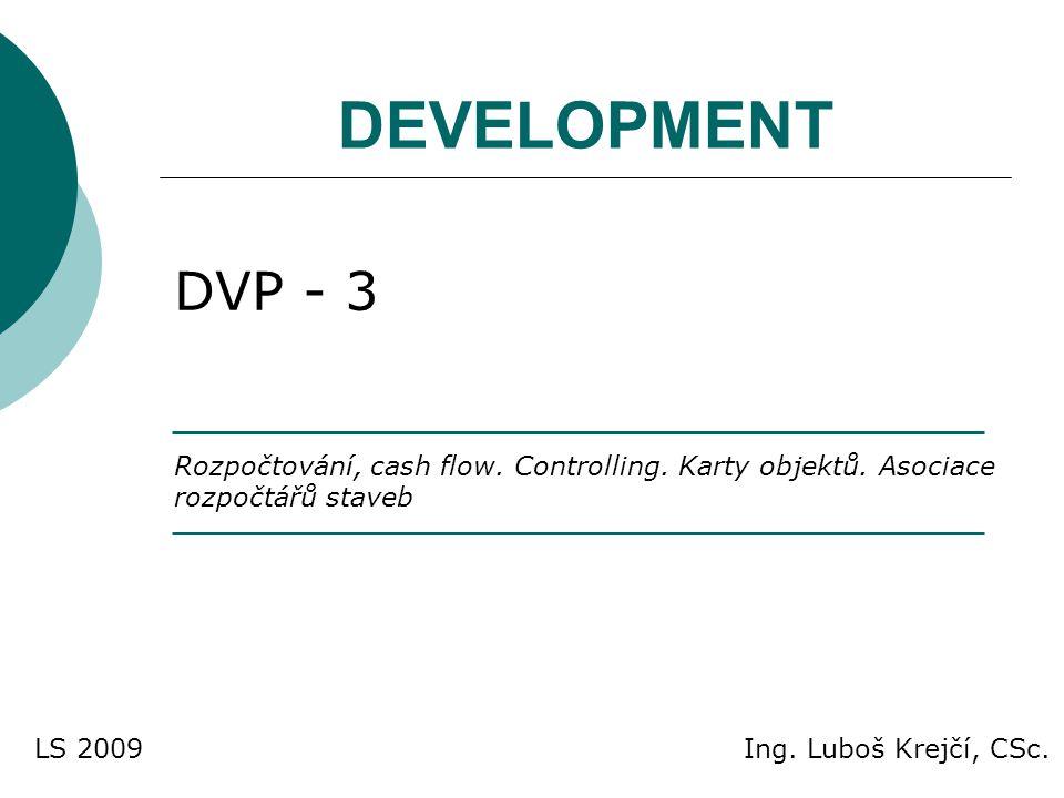 DEVELOPMENT DVP - 3 Rozpočtování, cash flow. Controlling. Karty objektů. Asociace rozpočtářů staveb Ing. Luboš Krejčí, CSc.LS 2009