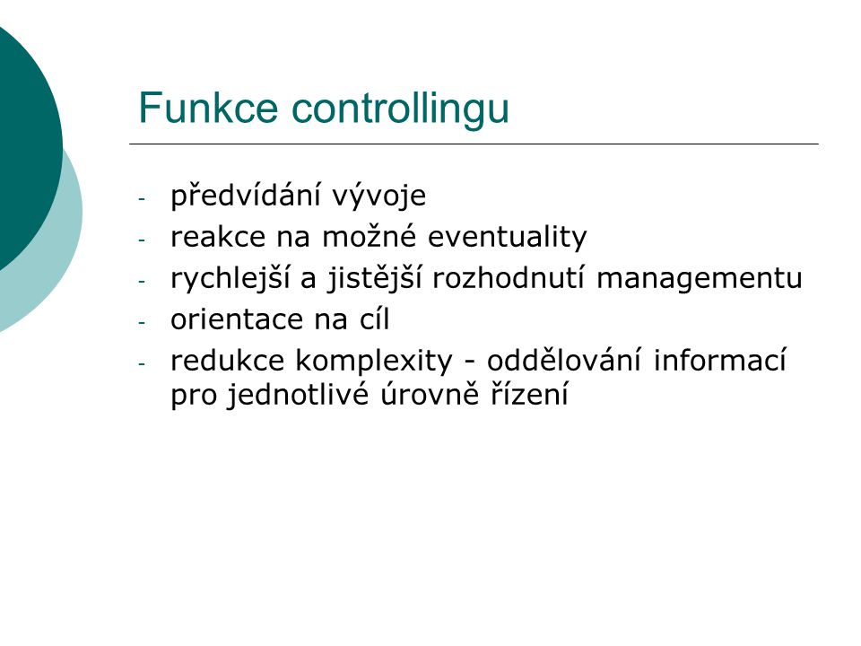 Funkce controllingu - předvídání vývoje - reakce na možné eventuality - rychlejší a jistější rozhodnutí managementu - orientace na cíl - redukce kompl