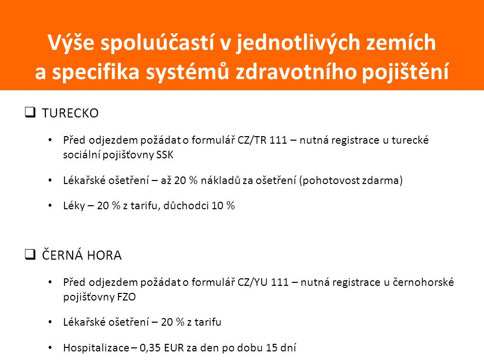  TURECKO Před odjezdem požádat o formulář CZ/TR 111 – nutná registrace u turecké sociální pojišťovny SSK Lékařské ošetření – až 20 % nákladů za ošetření (pohotovost zdarma) Léky – 20 % z tarifu, důchodci 10 %  ČERNÁ HORA Před odjezdem požádat o formulář CZ/YU 111 – nutná registrace u černohorské pojišťovny FZO Lékařské ošetření – 20 % z tarifu Hospitalizace – 0,35 EUR za den po dobu 15 dní Výše spoluúčastí v jednotlivých zemích a specifika systémů zdravotního pojištění