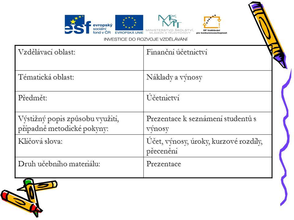 Vzdělávací oblast: Finanční účetnictví Tématická oblast: Náklady a výnosy Předmět:Účetnictví Výstižný popis způsobu využití, případně metodické pokyny: Prezentace k seznámení studentů s výnosy Klíčová slova: Účet, výnosy, úroky, kurzové rozdíly, přecenění Druh učebního materiálu: Prezentace
