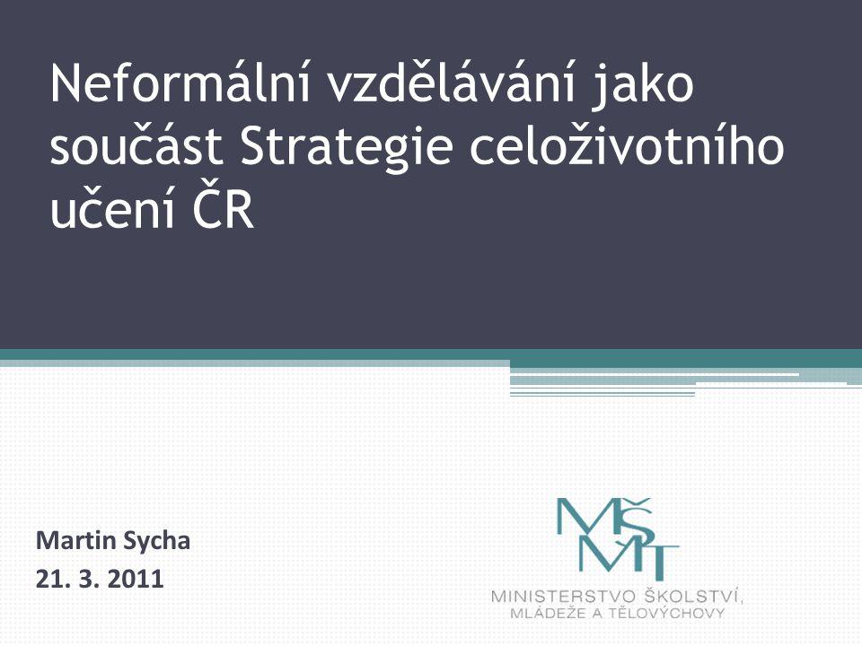 Neformální vzdělávání jako součást Strategie celoživotního učení ČR Martin Sycha 21. 3. 2011