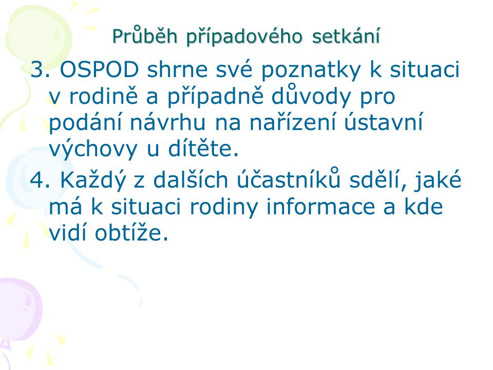 Průběh případového setkání 3. OSPOD shrne své poznatky k situaci v rodině a případně důvody pro podání návrhu na nařízení ústavní výchovy u dítěte. 4.