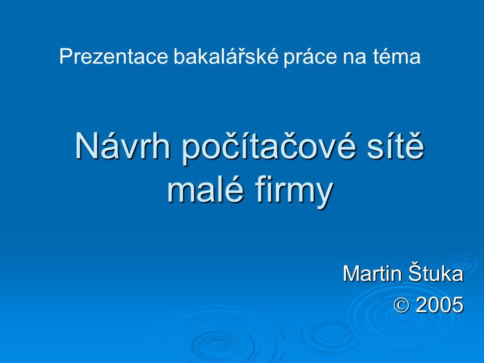 Návrh počítačové sítě malé firmy Martin Štuka  2005 Prezentace bakalářské práce na téma