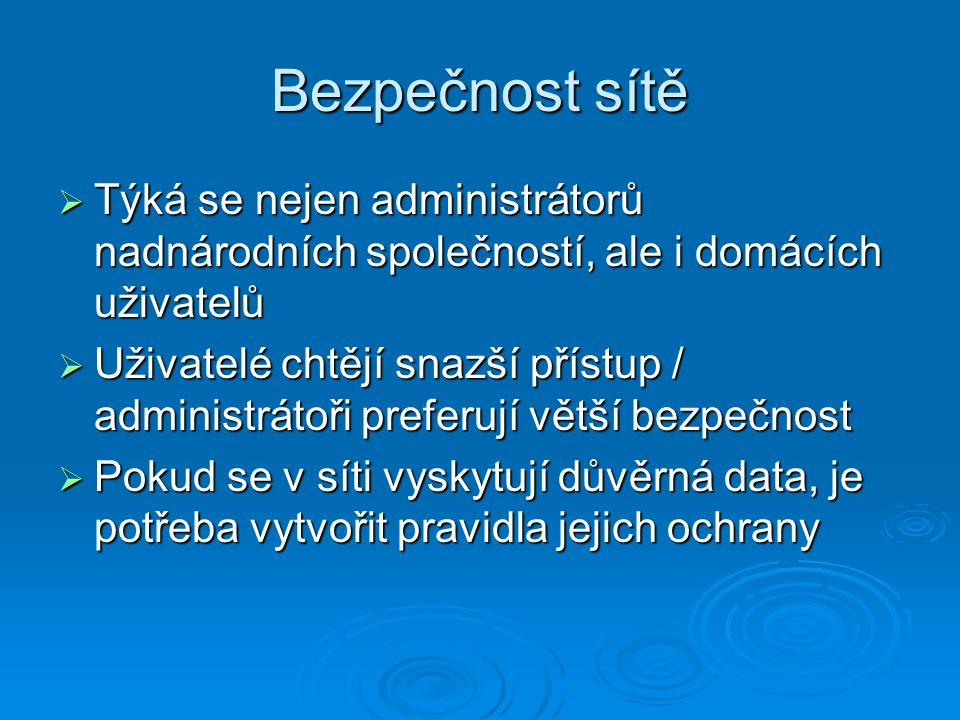 Bezpečnost sítě  Týká se nejen administrátorů nadnárodních společností, ale i domácích uživatelů  Uživatelé chtějí snazší přístup / administrátoři p