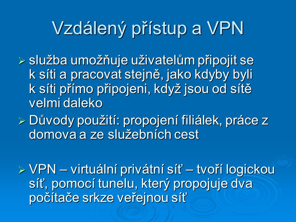 Vzdálený přístup a VPN  služba umožňuje uživatelům připojit se k síti a pracovat stejně, jako kdyby byli k síti přímo připojeni, když jsou od sítě velmi daleko  Důvody použití: propojení filiálek, práce z domova a ze služebních cest  VPN – virtuální privátní síť – tvoří logickou síť, pomocí tunelu, který propojuje dva počítače srkze veřejnou síť