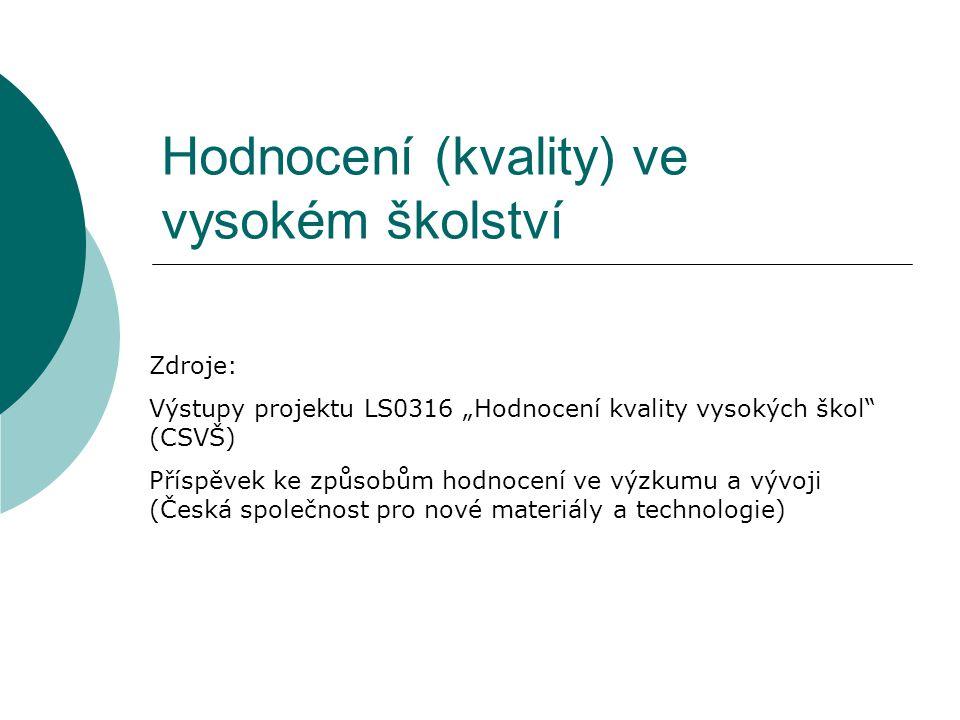 """Hodnocení (kvality) ve vysokém školství Zdroje: Výstupy projektu LS0316 """"Hodnocení kvality vysokých škol (CSVŠ) Příspěvek ke způsobům hodnocení ve výzkumu a vývoji (Česká společnost pro nové materiály a technologie)"""