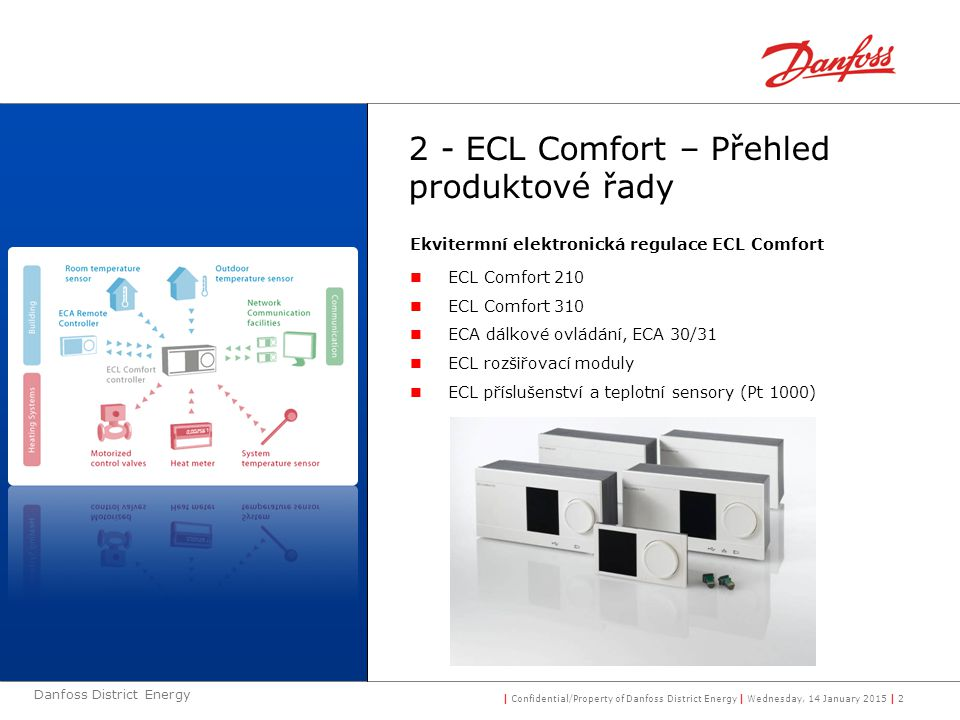 | Confidential/Property of Danfoss District Energy | Wednesday, 14 January 2015 | 3 Danfoss District Energy 3 - ECL 210 a ECL 310  Snadně, rychle a spolehlivě  výběr  instalace & prověření  údržba & servis  Optimalizuje energetické úspory a comfort  Flexibilní pojetí  Zaměřený na dodavatele CZT  Spolehlivý, robusní (kvalitní) produkt  Komunikační příslušenství je integrované (ECL Comfort 310) ECL Comfort 210 & 310: Univerzální elektronický regulátor teploty pro řízení teploty na primární straně pro CZT a sekundérní straně topení a ohřevu TUV až do 3½ okruhů.