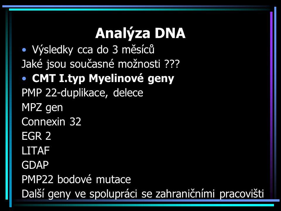 Analýza DNA Výsledky cca do 3 měsíců Jaké jsou současné možnosti ??? CMT I.typ Myelinové geny PMP 22-duplikace, delece MPZ gen Connexin 32 EGR 2 LITAF