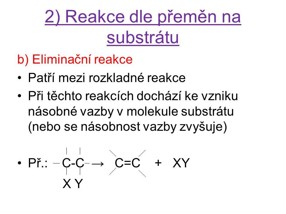 2) Reakce dle přeměn na substrátu b) Eliminační reakce Patří mezi rozkladné reakce Při těchto reakcích dochází ke vzniku násobné vazby v molekule subs