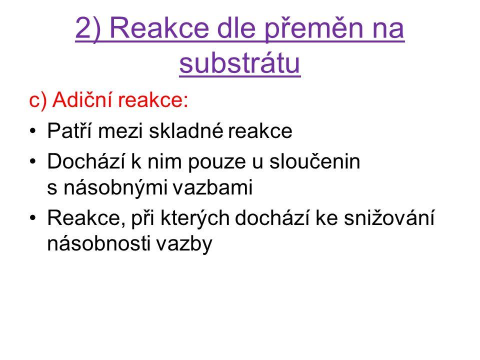 2) Reakce dle přeměn na substrátu c) Adiční reakce: Patří mezi skladné reakce Dochází k nim pouze u sloučenin s násobnými vazbami Reakce, při kterých