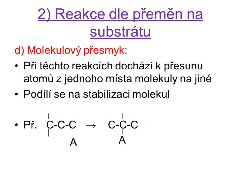 2) Reakce dle přeměn na substrátu d) Molekulový přesmyk: Při těchto reakcích dochází k přesunu atomů z jednoho místa molekuly na jiné Podílí se na sta