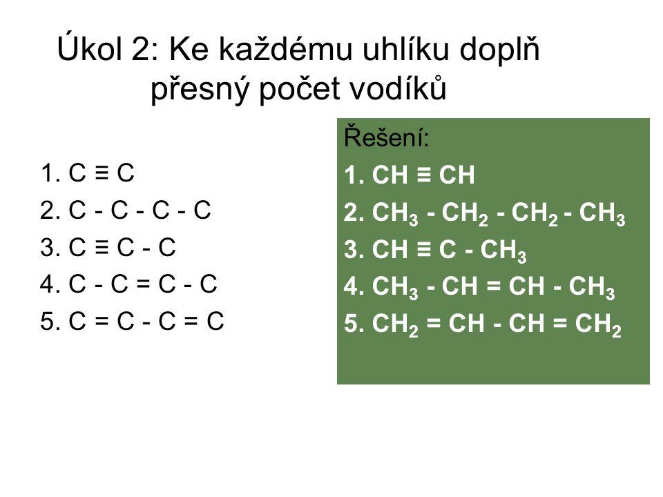 Úkol 2: Ke každému uhlíku doplň přesný počet vodíků 1. C ≡ C 2. C - C - C - C 3. C ≡ C - C 4. C - C = C - C 5. C = C - C = C Řešení: 1. CH ≡ CH 2. CH