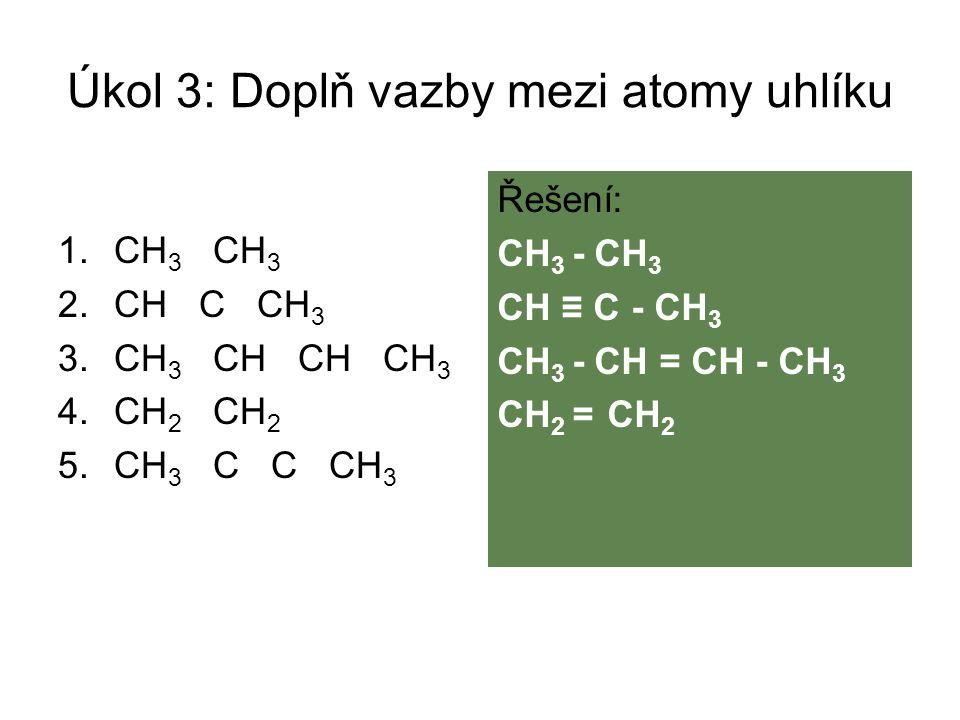 Úkol 3: Doplň vazby mezi atomy uhlíku 1.CH 3 CH 3 2.CH C CH 3 3.CH 3 CH CH CH 3 4.CH 2 CH 2 5.CH 3 C C CH 3 Řešení: CH 3 - CH 3 CH ≡ C - CH 3 CH 3 - C