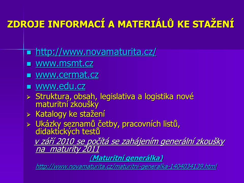 ZDROJE INFORMACÍ A MATERIÁLŮ KE STAŽENÍ http://www.novamaturita.cz/ http://www.novamaturita.cz/ http://www.novamaturita.cz/ www.msmt.cz www.msmt.cz www.msmt.cz www.cermat.cz www.cermat.cz www.cermat.cz www.edu.cz www.edu.cz www.edu.cz  Struktura, obsah, legislativa a logistika nové maturitní zkoušky  Katalogy ke stažení  Ukázky seznamů četby, pracovních listů, didaktických testů v září 2010 se počítá se zahájením generální zkoušky na maturity 2011 v září 2010 se počítá se zahájením generální zkoušky na maturity 2011 (Maturitní generálka) Maturitní generálkaMaturitní generálka http://www.novamaturita.cz/maturitni-generalka-1404034139.html