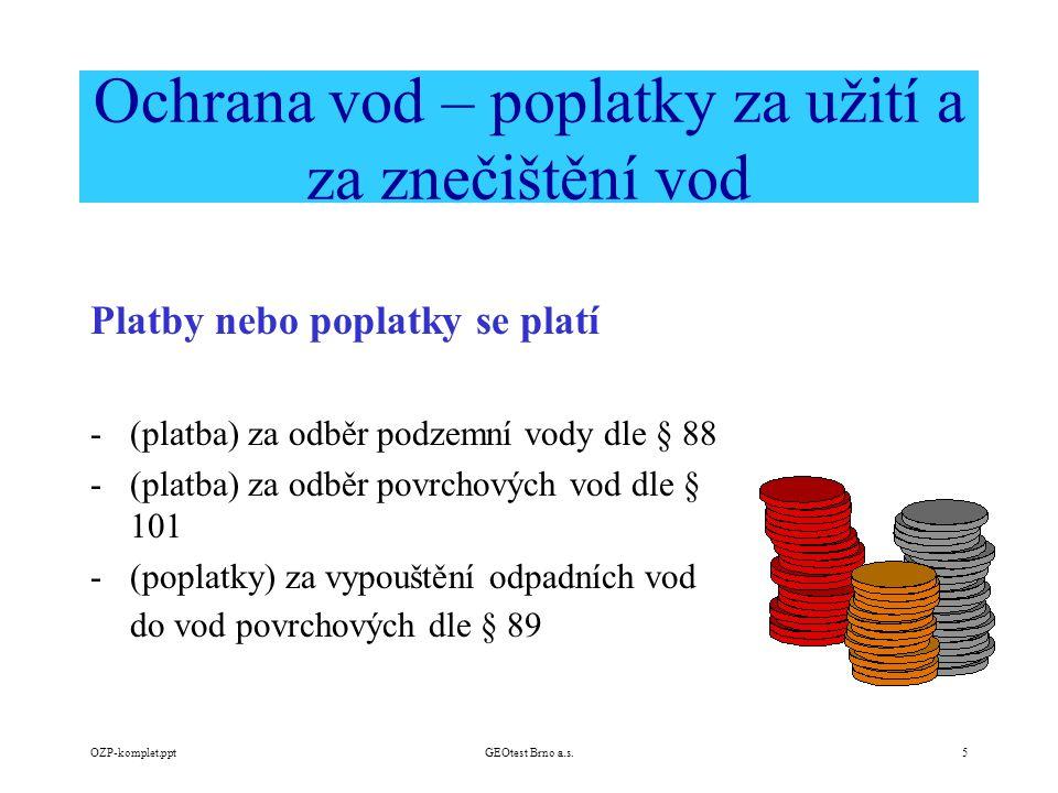 OZP-komplet.pptGEOtest Brno a.s.5 Platby nebo poplatky se platí -(platba) za odběr podzemní vody dle § 88 -(platba) za odběr povrchových vod dle § 101 -(poplatky) za vypouštění odpadních vod do vod povrchových dle § 89 Ochrana vod – poplatky za užití a za znečištění vod