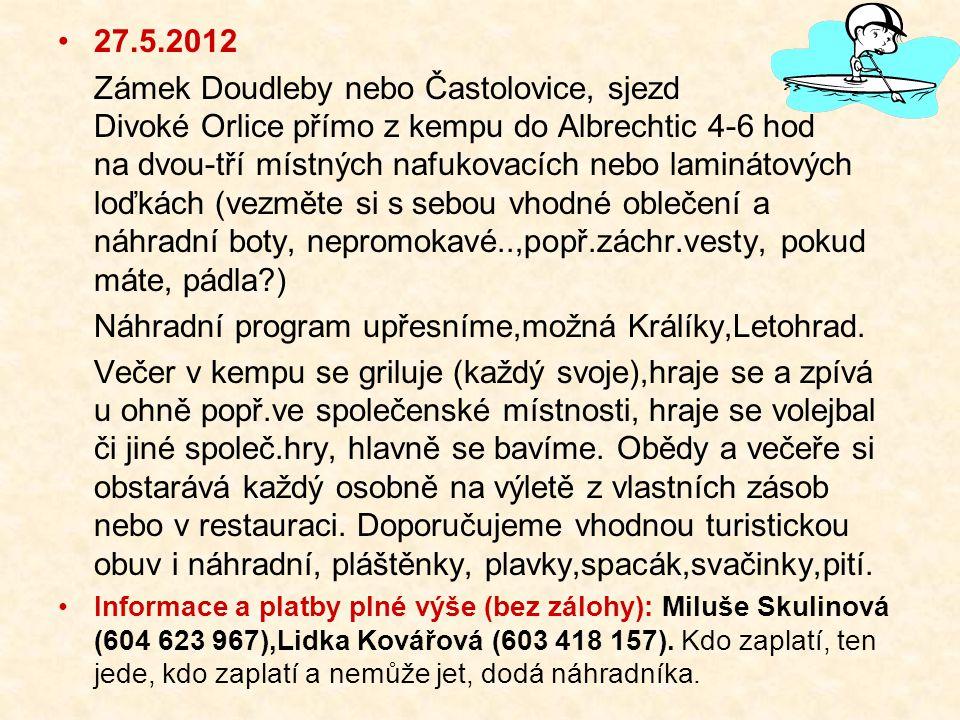 27.5.2012 Zámek Doudleby nebo Častolovice, sjezd Divoké Orlice přímo z kempu do Albrechtic 4-6 hod na dvou-tří místných nafukovacích nebo laminátových loďkách (vezměte si s sebou vhodné oblečení a náhradní boty, nepromokavé..,popř.záchr.vesty, pokud máte, pádla ) Náhradní program upřesníme,možná Králíky,Letohrad.