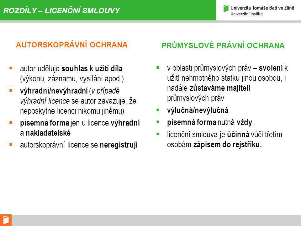 ROZDÍLY – LICENČNÍ SMLOUVY AUTORSKOPRÁVNÍ OCHRANA  autor uděluje souhlas k užití díla (výkonu, záznamu, vysílání apod.)  výhradní/nevýhradní ( v případě výhradní licence se autor zavazuje, že neposkytne licenci nikomu jinému)  písemná forma jen u licence výhradní a nakladatelské  autorskoprávní licence se neregistrují PRŮMYSLOVĚ PRÁVNÍ OCHRANA  v oblasti průmyslových práv – svolení k užití nehmotného statku jinou osobou, i nadále zůstáváme majiteli průmyslových práv  výlučná/nevýlučná  písemná forma nutná vždy  licenční smlouva je účinná vůči třetím osobám zápisem do rejstříku.