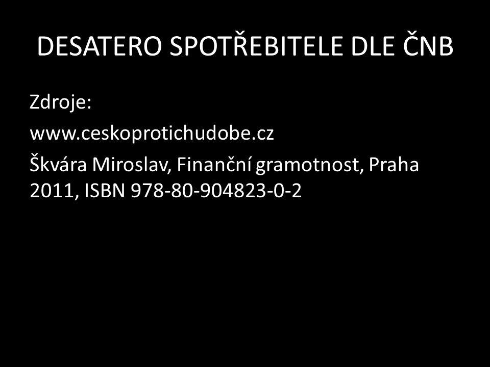 DESATERO SPOTŘEBITELE DLE ČNB Zdroje: www.ceskoprotichudobe.cz Škvára Miroslav, Finanční gramotnost, Praha 2011, ISBN 978-80-904823-0-2
