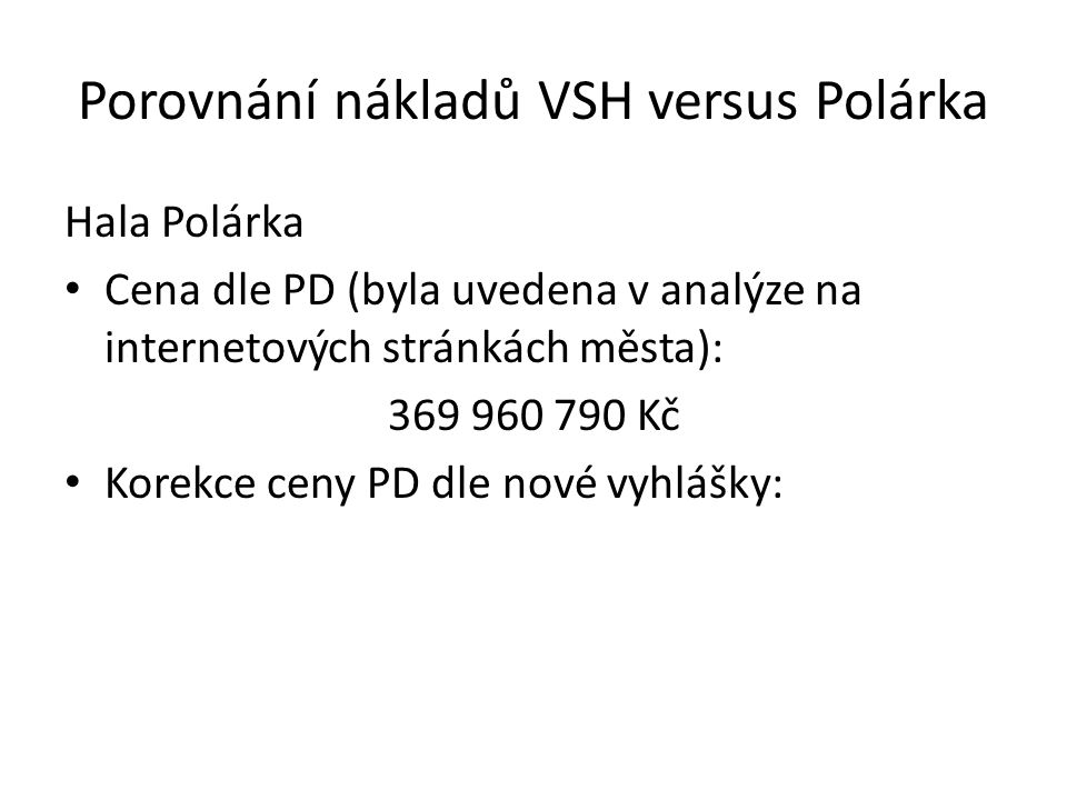 Porovnání nákladů VSH versus Polárka Hala Polárka Cena dle PD (byla uvedena v analýze na internetových stránkách města): 369 960 790 Kč Korekce ceny PD dle nové vyhlášky: 386 000 000 Kč
