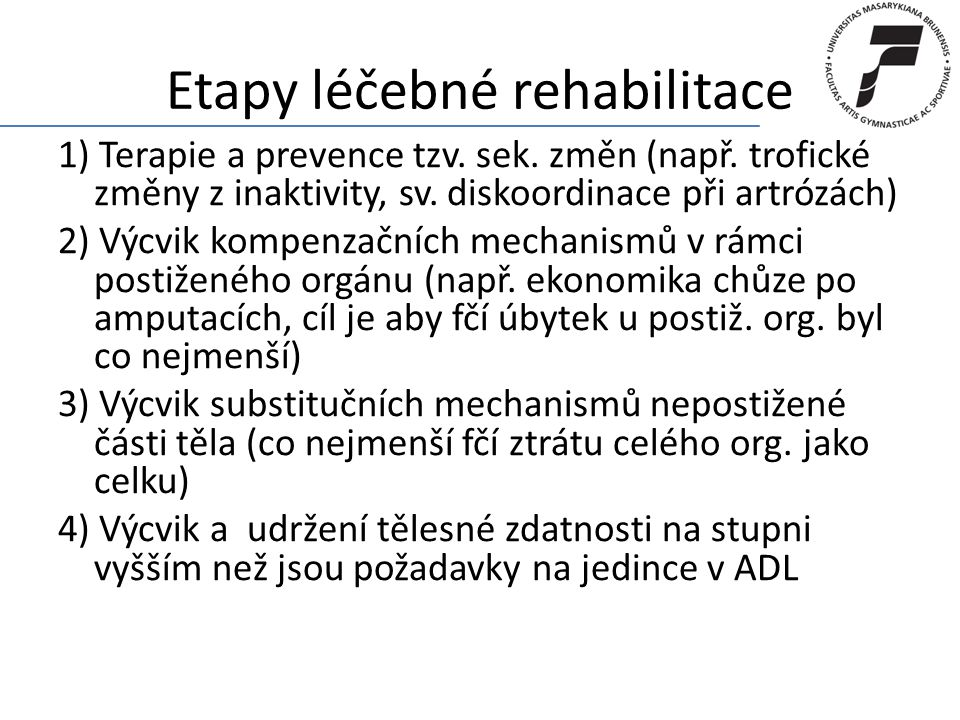 Etapy léčebné rehabilitace 1) Terapie a prevence tzv. sek. změn (např. trofické změny z inaktivity, sv. diskoordinace při artrózách) 2) Výcvik kompenz