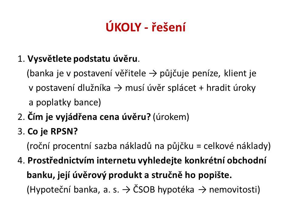 ÚKOLY - řešení 1. Vysvětlete podstatu úvěru. (banka je v postavení věřitele → půjčuje peníze, klient je v postavení dlužníka → musí úvěr splácet + hra