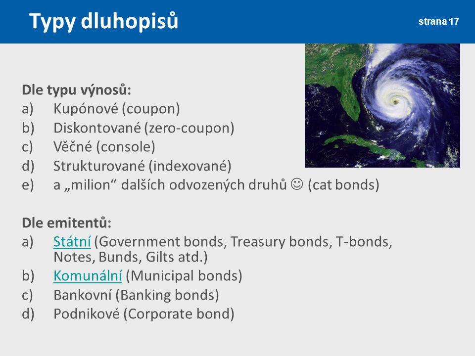 """Typy dluhopisů strana 17 Dle typu výnosů: a)Kupónové (coupon) b)Diskontované (zero-coupon) c)Věčné (console) d)Strukturované (indexované) e)a """"milion dalších odvozených druhů (cat bonds) Dle emitentů: a)Státní (Government bonds, Treasury bonds, T-bonds, Notes, Bunds, Gilts atd.)Státní b)Komunální (Municipal bonds)Komunální c)Bankovní (Banking bonds) d)Podnikové (Corporate bond)"""