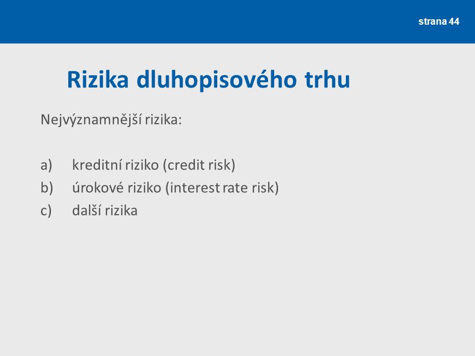 Rizika dluhopisového trhu strana 44 Nejvýznamnější rizika: a)kreditní riziko (credit risk) b)úrokové riziko (interest rate risk) c)další rizika