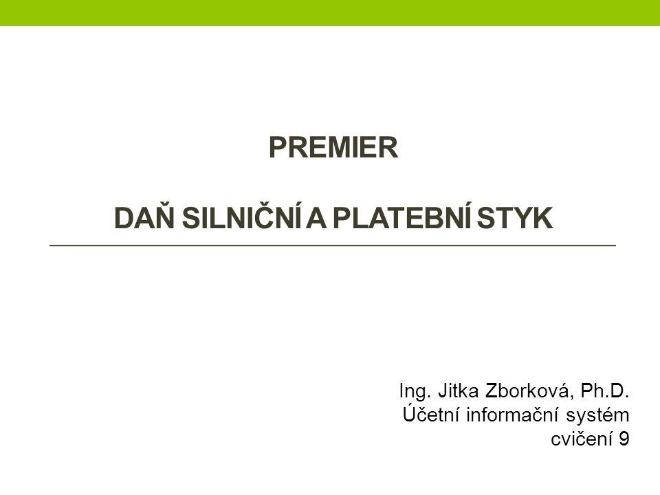 PREMIER DAŇ SILNIČNÍ A PLATEBNÍ STYK Ing. Jitka Zborková, Ph.D. Účetní informační systém cvičení 9