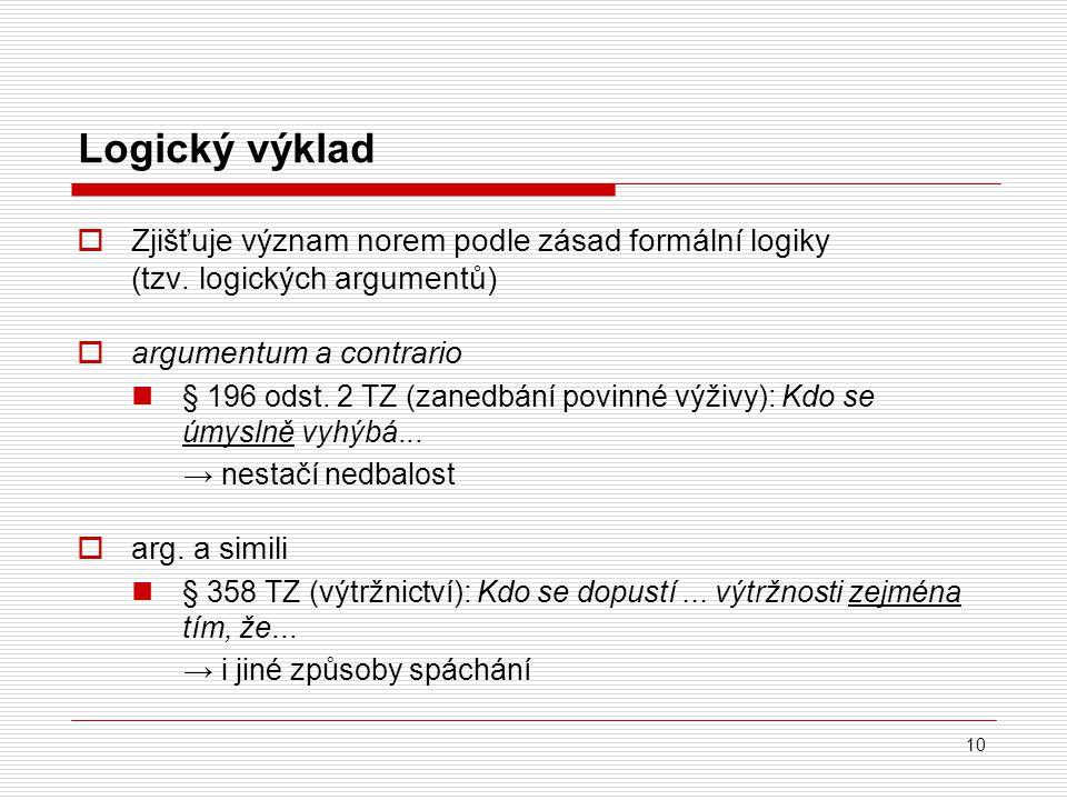 10 Logický výklad  Zjišťuje význam norem podle zásad formální logiky (tzv. logických argumentů)  argumentum a contrario § 196 odst. 2 TZ (zanedbání