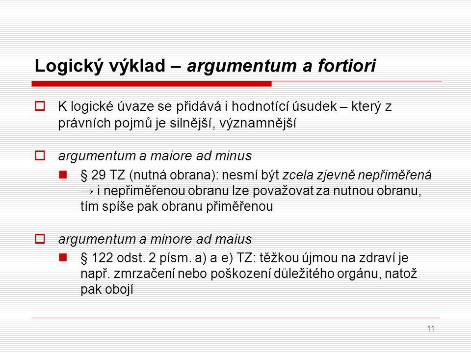 11 Logický výklad – argumentum a fortiori  K logické úvaze se přidává i hodnotící úsudek – který z právních pojmů je silnější, významnější  argument