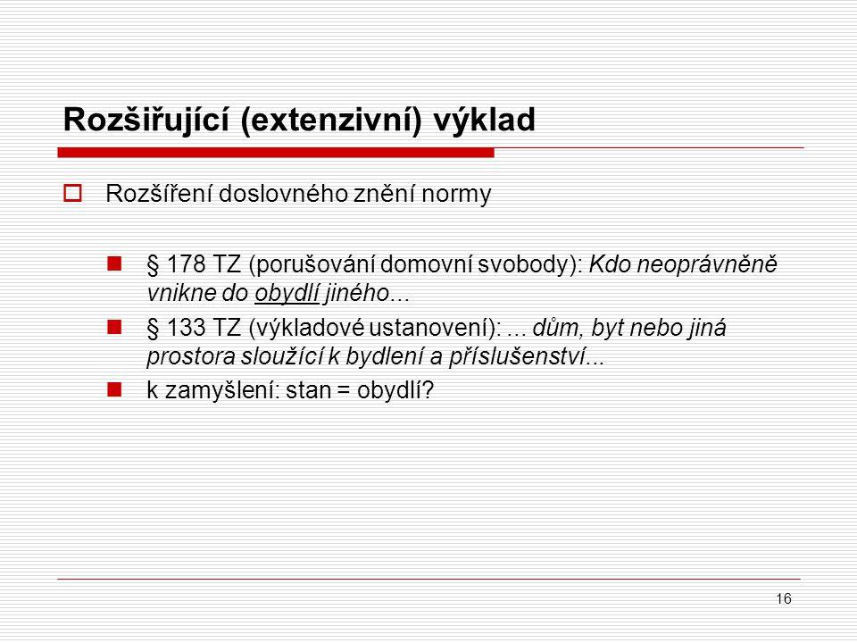 16 Rozšiřující (extenzivní) výklad  Rozšíření doslovného znění normy § 178 TZ (porušování domovní svobody): Kdo neoprávněně vnikne do obydlí jiného..