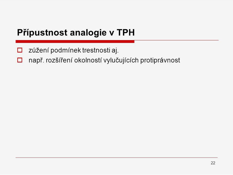 Přípustnost analogie v TPH  zúžení podmínek trestnosti aj.  např. rozšíření okolností vylučujících protiprávnost 22