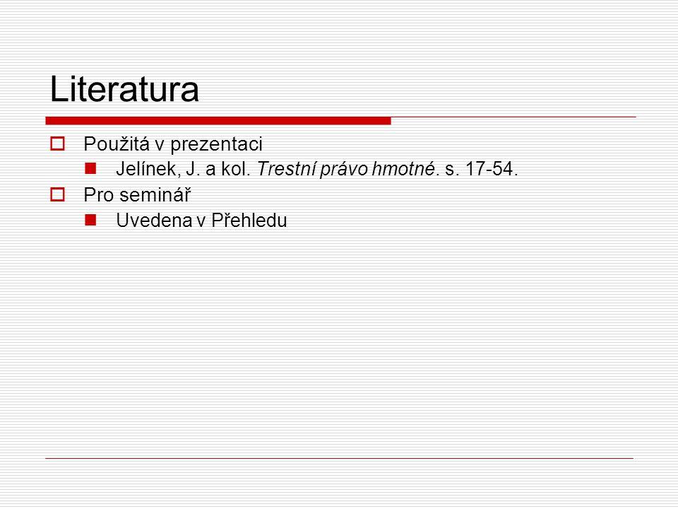 Literatura  Použitá v prezentaci Jelínek, J. a kol. Trestní právo hmotné. s. 17-54.  Pro seminář Uvedena v Přehledu