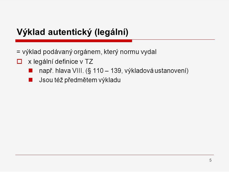 5 Výklad autentický (legální) = výklad podávaný orgánem, který normu vydal  x legální definice v TZ např. hlava VIII. (§ 110 – 139, výkladová ustanov