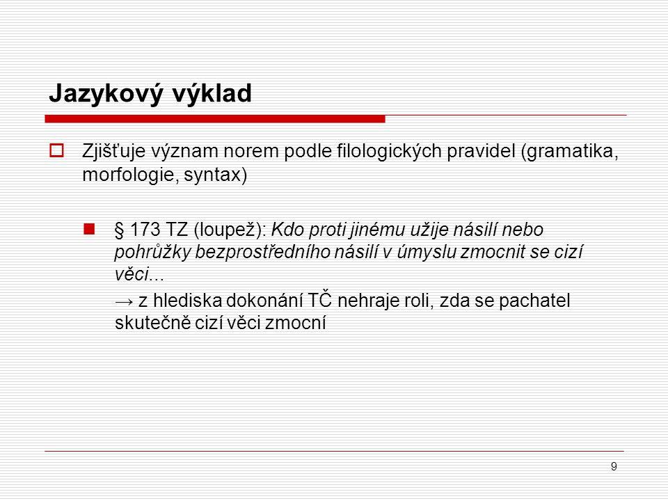 9 Jazykový výklad  Zjišťuje význam norem podle filologických pravidel (gramatika, morfologie, syntax) § 173 TZ (loupež): Kdo proti jinému užije násil