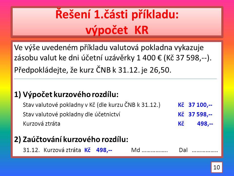 Řešení 1.části příkladu: výpočet KR Ve výše uvedeném příkladu valutová pokladna vykazuje zásobu valut ke dni účetní uzávěrky 1 400 € (Kč 37 598,--).