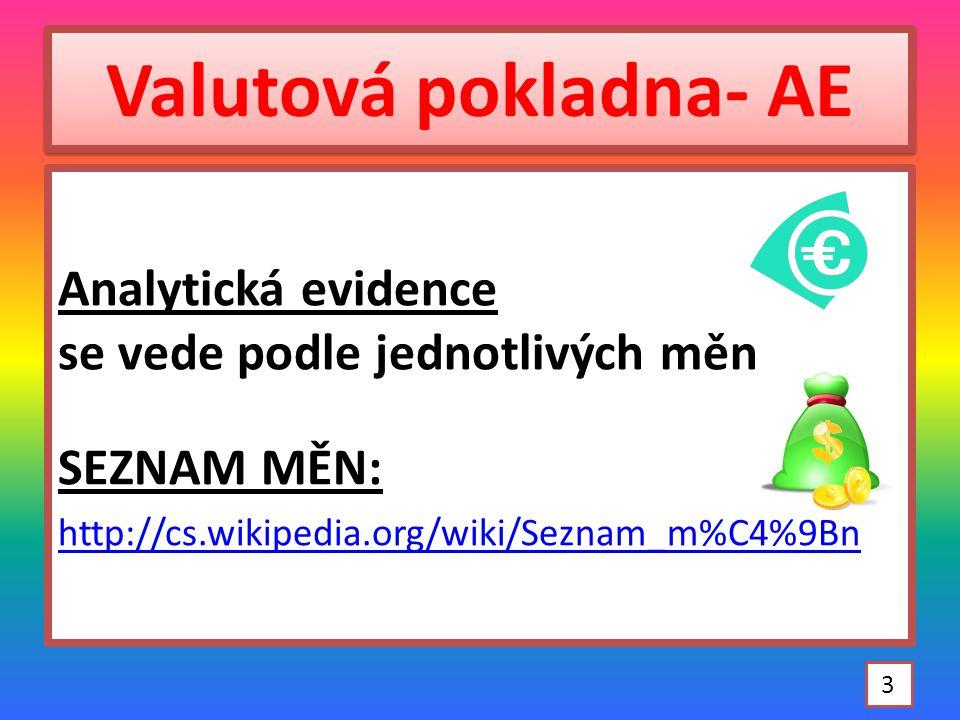 Valutová pokladna- AE Analytická evidence se vede podle jednotlivých měn SEZNAM MĚN: http://cs.wikipedia.org/wiki/Seznam_m%C4%9Bn 3