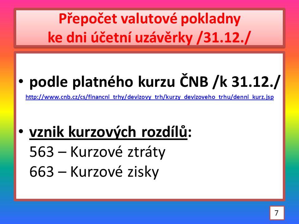 Přepočet valutové pokladny ke dni účetní uzávěrky /31.12./ podle platného kurzu ČNB /k 31.12./ http://www.cnb.cz/cs/financni_trhy/devizovy_trh/kurzy_devizoveho_trhu/denni_kurz.jsp vznik kurzových rozdílů: 563 – Kurzové ztráty 663 – Kurzové zisky 7